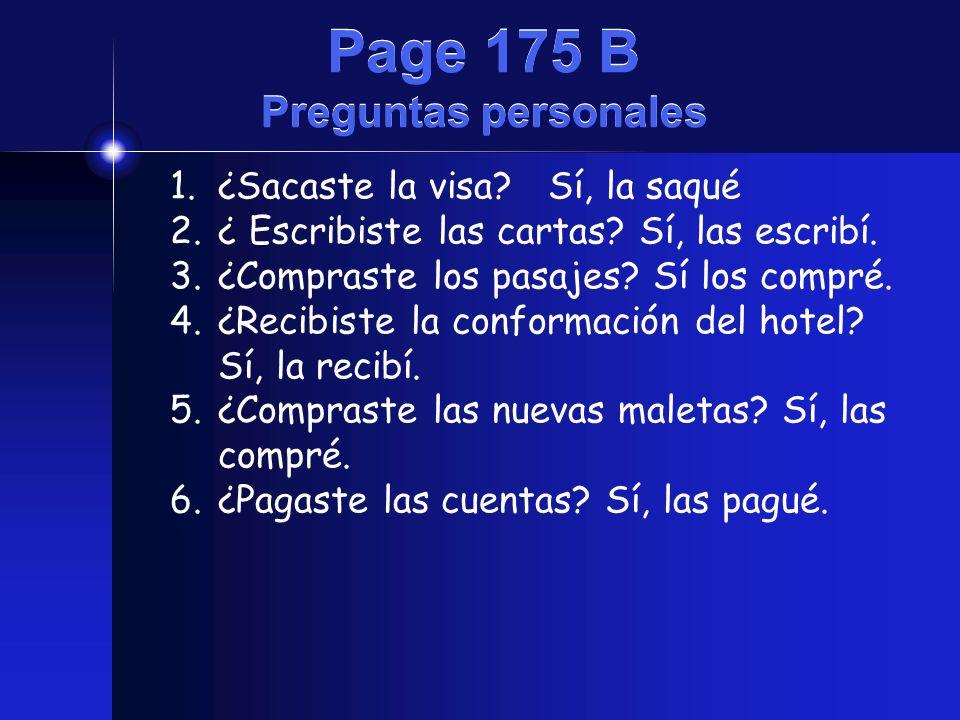 Page 175 B Preguntas personales 1.¿Sacaste la visa? Sí, la saqué 2.¿ Escribiste las cartas? Sí, las escribí. 3.¿Compraste los pasajes? Sí los compré.
