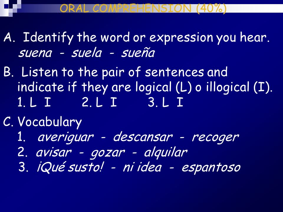 ORAL COMPREHENSION (40%) A. Identify the word or expression you hear. suena - suela - sueña B. Listen to the pair of sentences and indicate if they ar