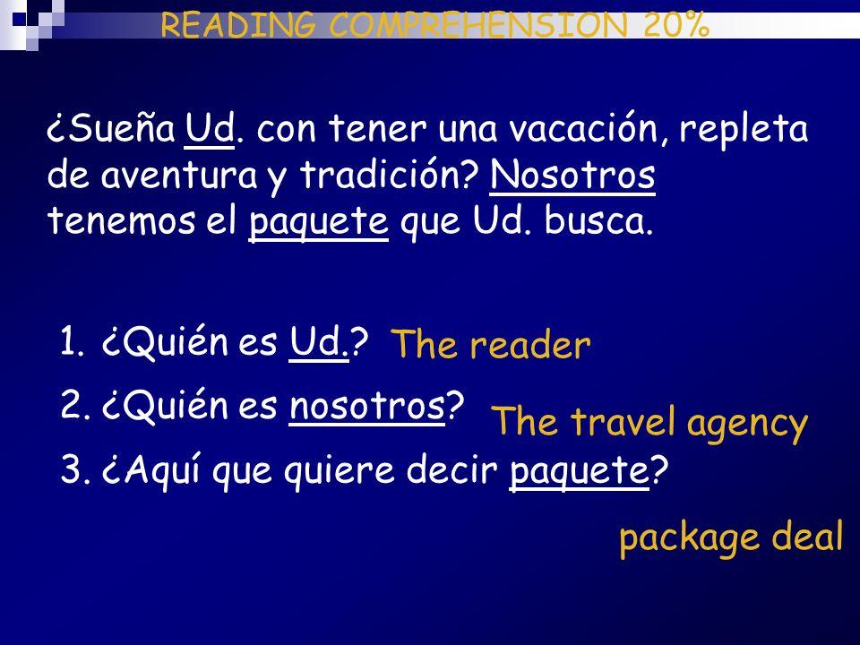 READING COMPREHENSION 20% ¿Sueña Ud. con tener una vacación, repleta de aventura y tradición? Nosotros tenemos el paquete que Ud. busca. 1.¿Quién es U