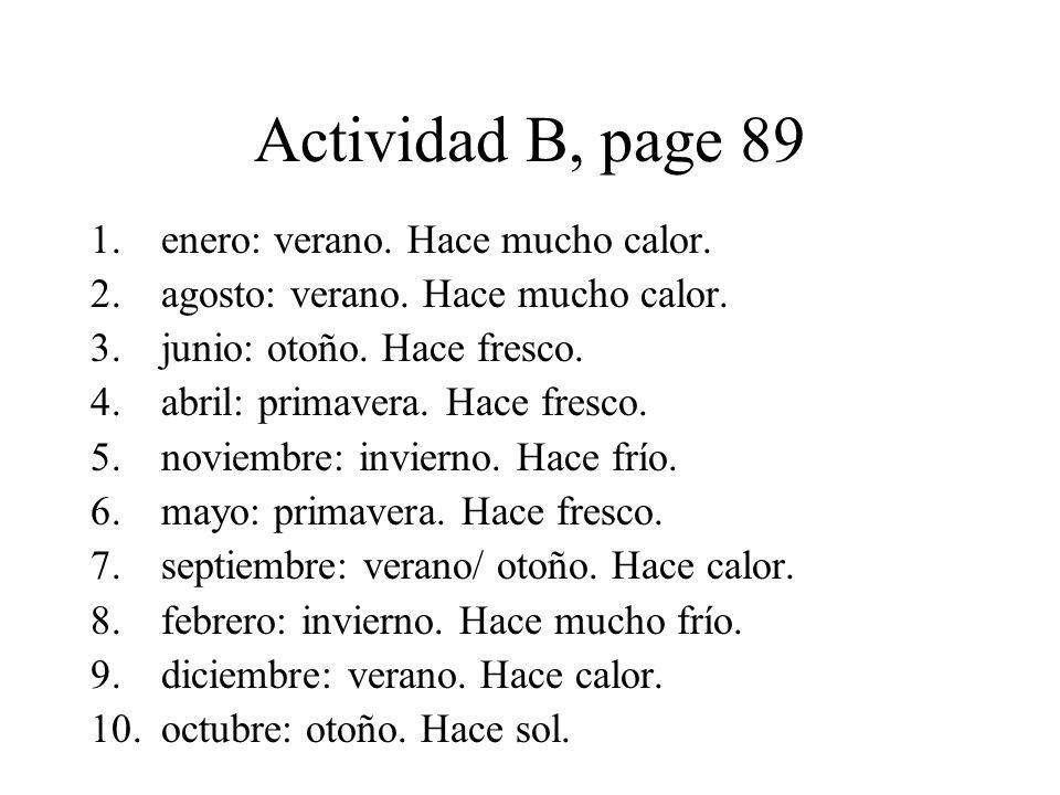 Actividad B, page 89 1.enero: verano. Hace mucho calor. 2.agosto: verano. Hace mucho calor. 3.junio: otoño. Hace fresco. 4.abril: primavera. Hace fres