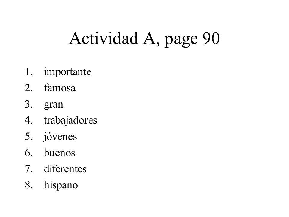 Actividad A, page 90 1.importante 2.famosa 3.gran 4.trabajadores 5.jóvenes 6.buenos 7.diferentes 8.hispano