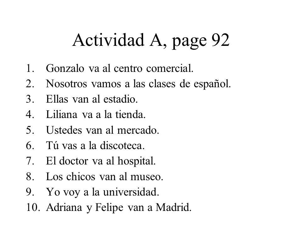 Actividad A, page 92 1.Gonzalo va al centro comercial. 2.Nosotros vamos a las clases de español. 3.Ellas van al estadio. 4.Liliana va a la tienda. 5.U