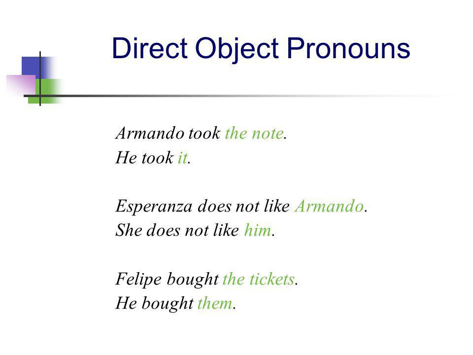 Spanish Direct Object Pronouns me te lo, la nos os los, las me you him, her, it you (of usted) us you them you (of ustedes)