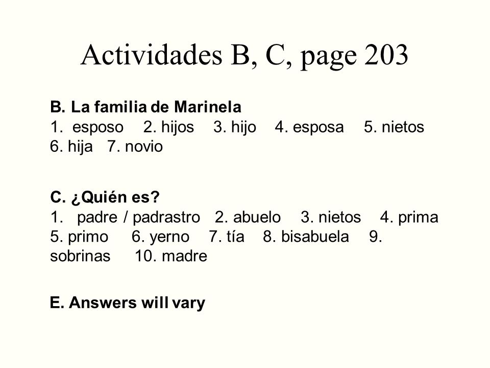 Actividades B, C, page 203 B. La familia de Marinela 1. esposo 2. hijos 3. hijo 4. esposa 5. nietos 6. hija 7. novio C. ¿Quién es? 1. padre / padrastr
