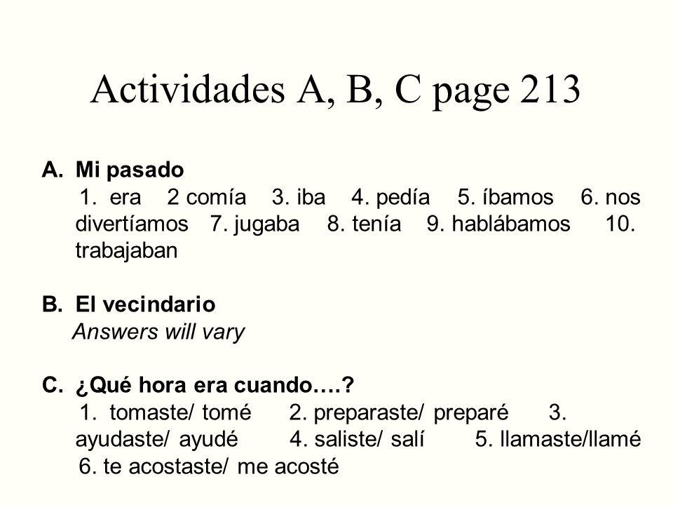 Actividades A, B, C page 213 A. Mi pasado 1. era 2 comía 3. iba 4. pedía 5. íbamos 6. nos divertíamos 7. jugaba 8. tenía 9. hablábamos 10. trabajaban