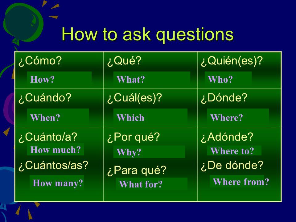 How to ask questions ¿Cómo?¿Qué?¿Quién(es)? ¿Cuándo?¿Cuál(es)?¿Dónde? ¿Cuánto/a? ¿Cuántos/as? ¿Por qué? ¿Para qué? ¿Adónde? ¿De dónde? How?What? Who?