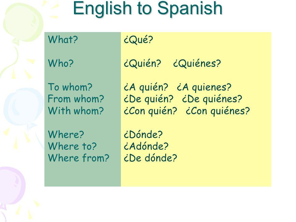 English to Spanish What? Who? To whom? From whom? With whom? Where? Where to? Where from? ¿Qué? ¿Quién? ¿Quiénes? ¿A quién? ¿A quienes? ¿De quién? ¿De