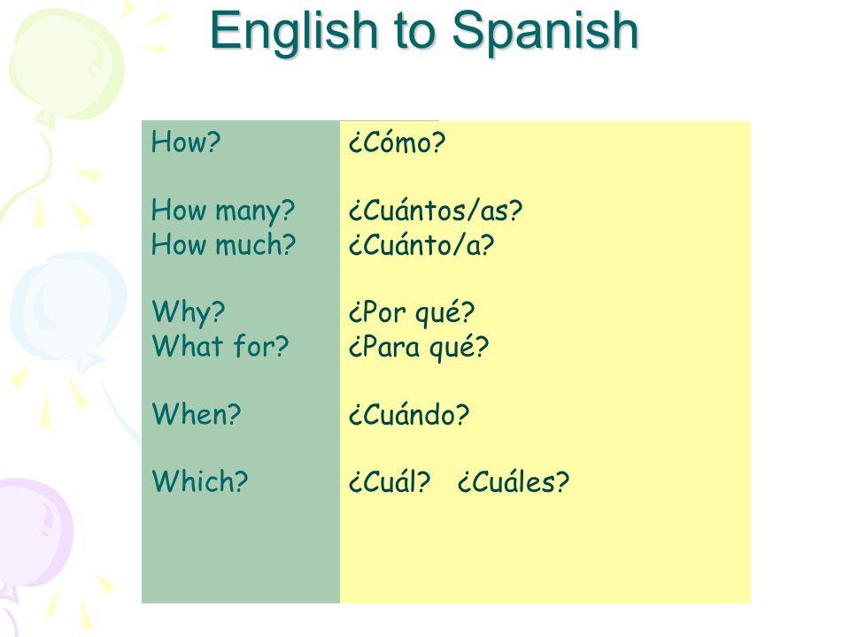 English to Spanish How? How many? How much? Why? What for? When? Which? ¿Cómo? ¿Cuántos/as? ¿Cuánto/a? ¿Por qué? ¿Para qué? ¿Cuándo? ¿Cuál? ¿Cuáles?