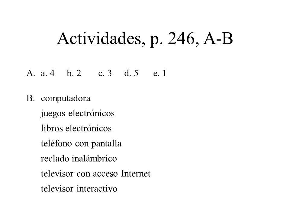 Actividades, p. 246, A-B A.a. 4 b. 2 c. 3 d. 5 e. 1 B.computadora juegos electrónicos libros electrónicos teléfono con pantalla reclado inalámbrico te