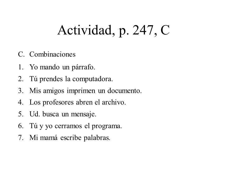 Actividad, p. 247, C C.Combinaciones 1.Yo mando un párrafo. 2.Tú prendes la computadora. 3.Mis amigos imprimen un documento. 4.Los profesores abren el