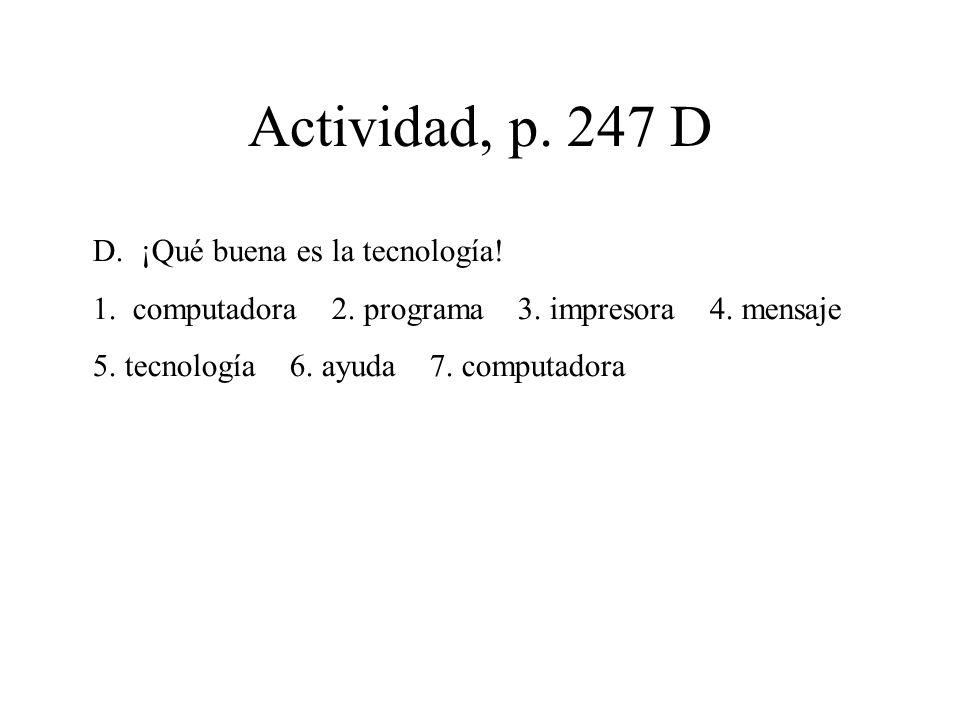 Actividad, p. 247 D D.¡Qué buena es la tecnología! 1. computadora 2. programa 3. impresora 4. mensaje 5. tecnología 6. ayuda 7. computadora