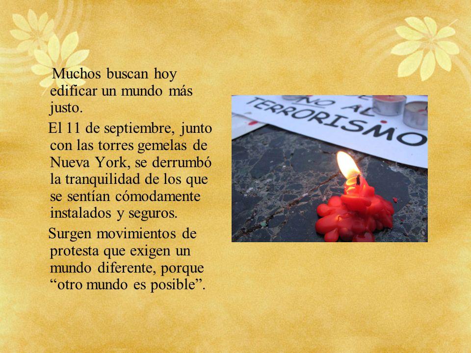 Muchos buscan hoy edificar un mundo más justo. El 11 de septiembre, junto con las torres gemelas de Nueva York, se derrumbó la tranquilidad de los que