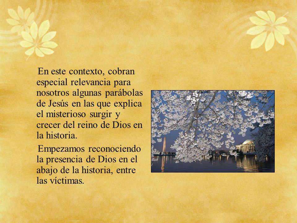 En este contexto, cobran especial relevancia para nosotros algunas parábolas de Jesús en las que explica el misterioso surgir y crecer del reino de Di