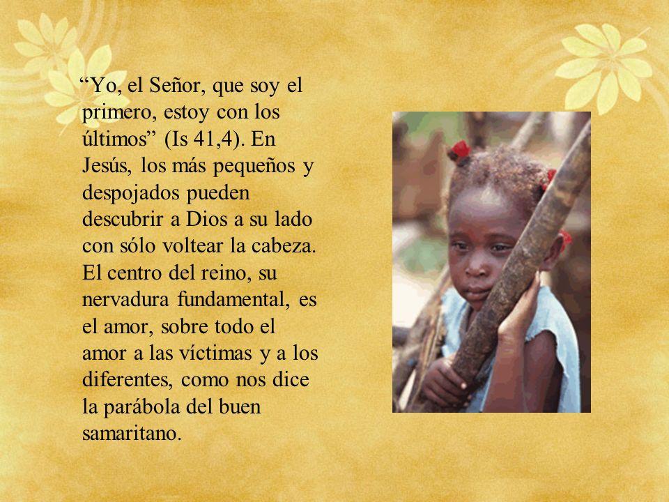 Yo, el Señor, que soy el primero, estoy con los últimos (Is 41,4). En Jesús, los más pequeños y despojados pueden descubrir a Dios a su lado con sólo