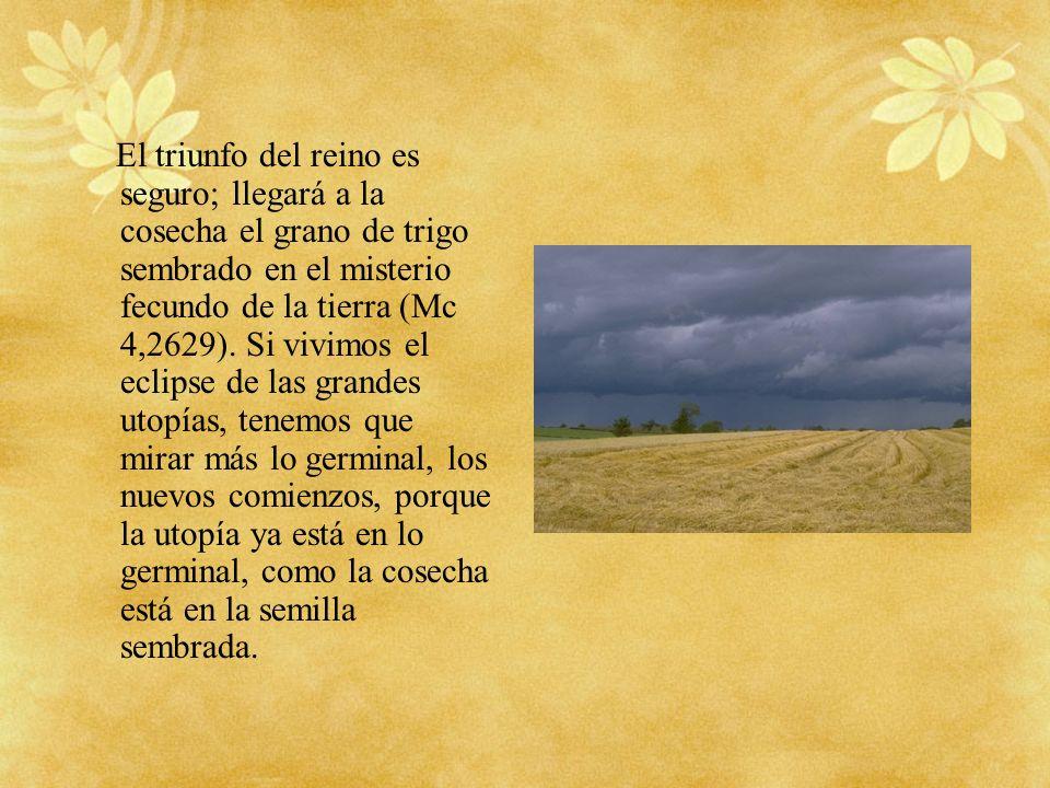El triunfo del reino es seguro; llegará a la cosecha el grano de trigo sembrado en el misterio fecundo de la tierra (Mc 4,2629). Si vivimos el eclipse