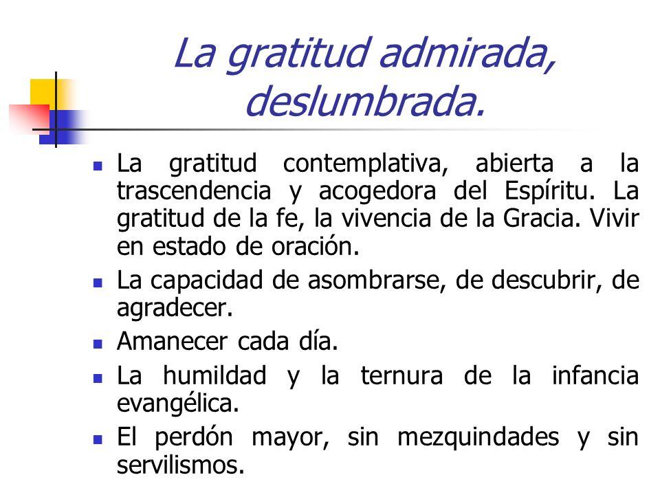 La gratitud admirada, deslumbrada. La gratitud contemplativa, abierta a la trascendencia y acogedora del Espíritu. La gratitud de la fe, la vivencia d