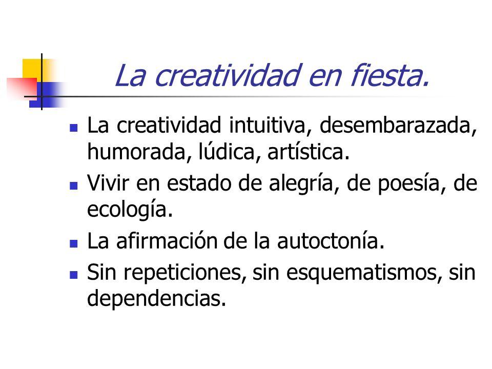 La creatividad en fiesta. La creatividad intuitiva, desembarazada, humorada, lúdica, artística. Vivir en estado de alegría, de poesía, de ecología. La