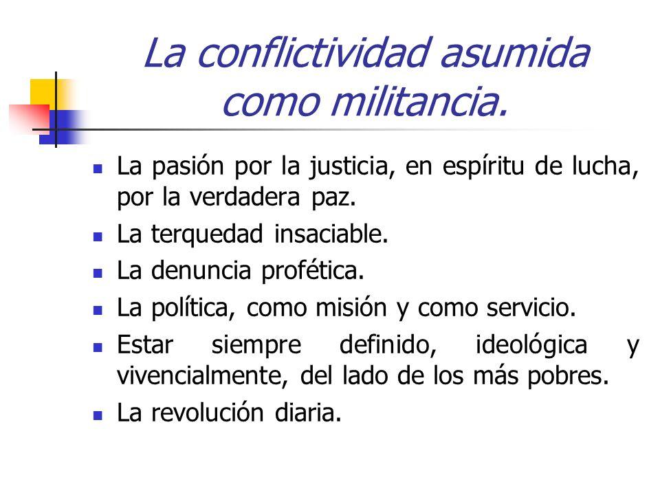 La conflictividad asumida como militancia. La pasión por la justicia, en espíritu de lucha, por la verdadera paz. La terquedad insaciable. La denuncia