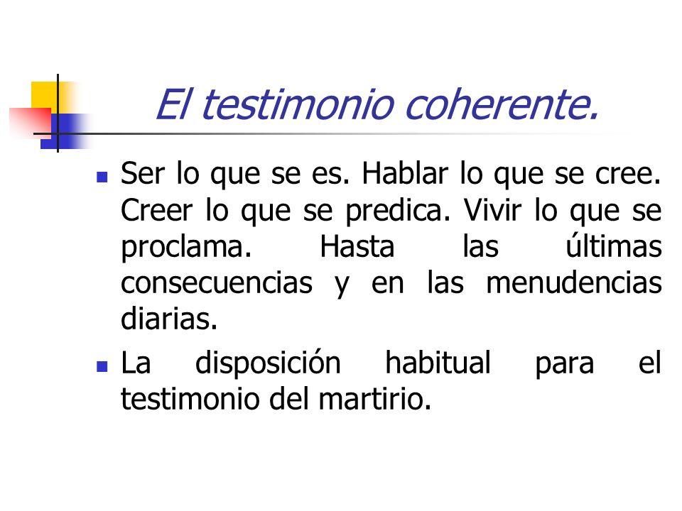 El testimonio coherente. Ser lo que se es. Hablar lo que se cree. Creer lo que se predica. Vivir lo que se proclama. Hasta las últimas consecuencias y