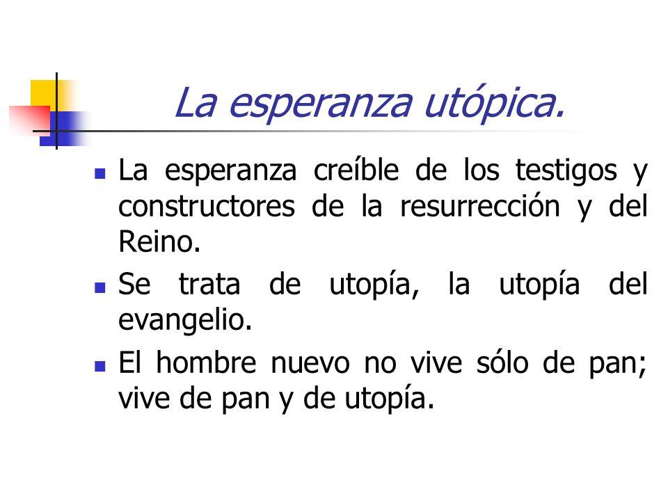 La esperanza utópica. La esperanza creíble de los testigos y constructores de la resurrección y del Reino. Se trata de utopía, la utopía del evangelio