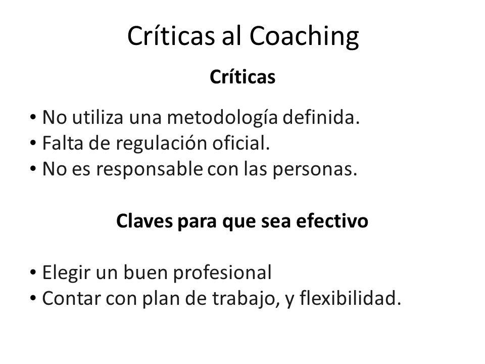 Críticas al Coaching Críticas No utiliza una metodología definida. Falta de regulación oficial. No es responsable con las personas. Claves para que se