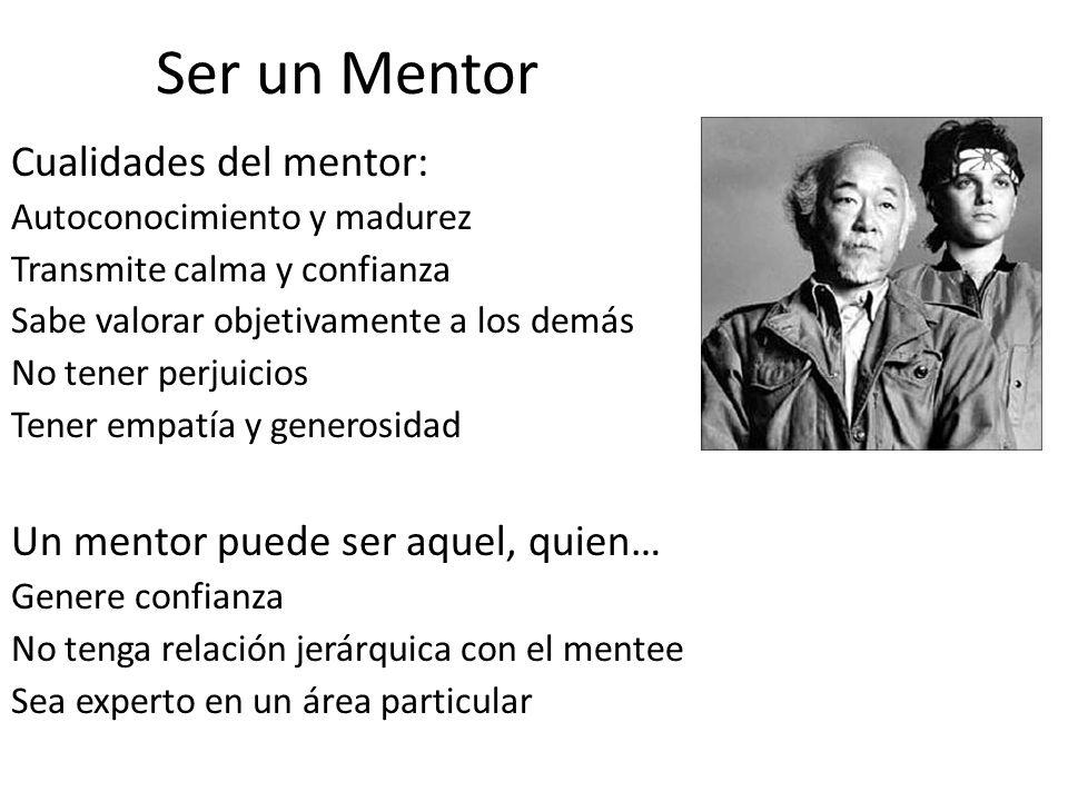 Ser un Mentor Cualidades del mentor: Autoconocimiento y madurez Transmite calma y confianza Sabe valorar objetivamente a los demás No tener perjuicios