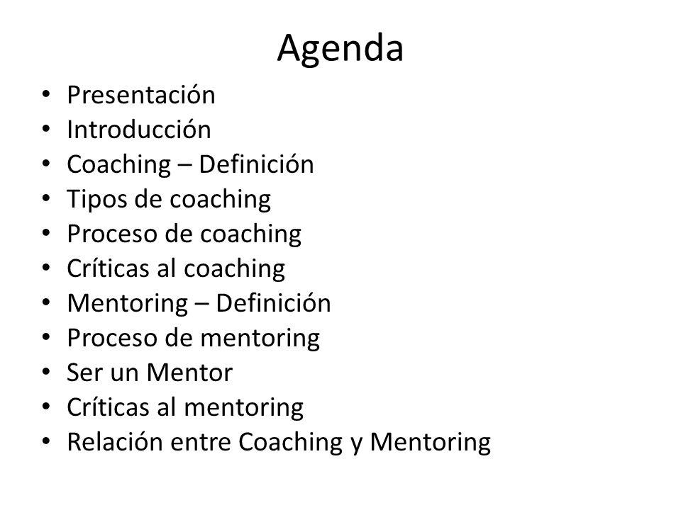 Agenda Presentación Introducción Coaching – Definición Tipos de coaching Proceso de coaching Críticas al coaching Mentoring – Definición Proceso de me