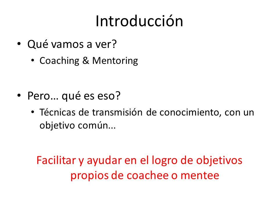 Introducción Qué vamos a ver? Coaching & Mentoring Pero… qué es eso? Técnicas de transmisión de conocimiento, con un objetivo común... Facilitar y ayu