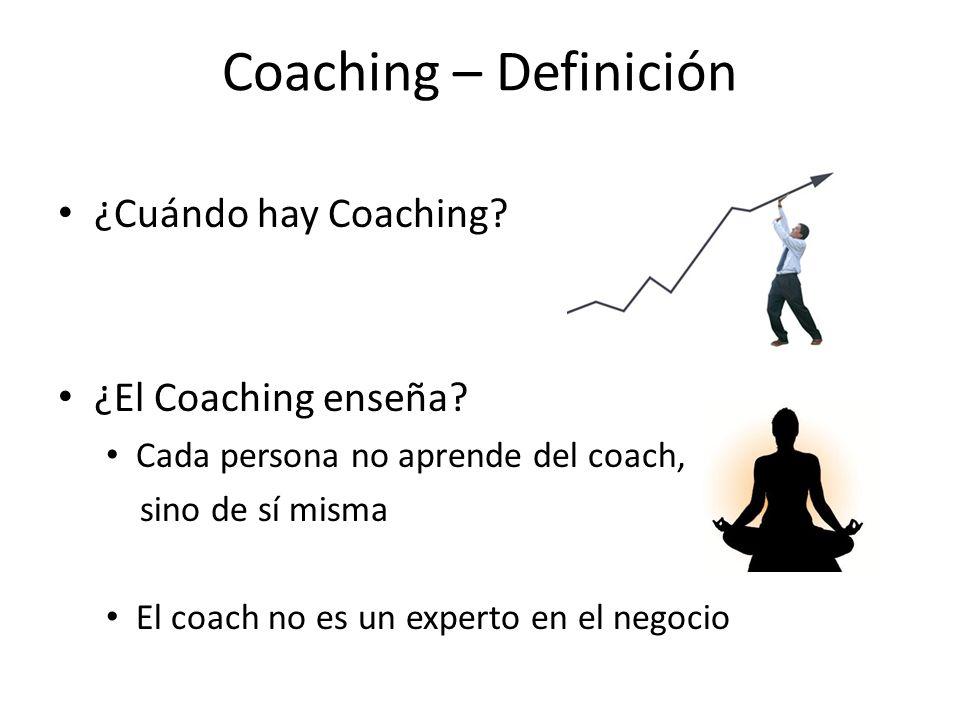 Coaching – Definición ¿Cuándo hay Coaching? ¿El Coaching enseña? Cada persona no aprende del coach, sino de sí misma El coach no es un experto en el n