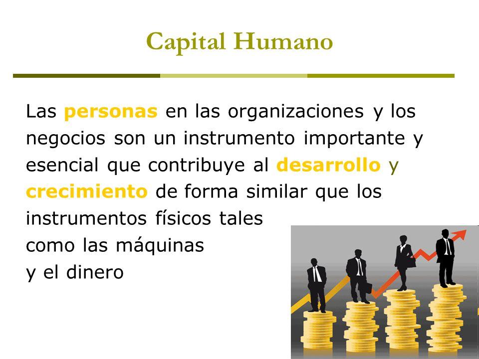 Capital Humano Las personas en las organizaciones y los negocios son un instrumento importante y esencial que contribuye al desarrollo y crecimiento d