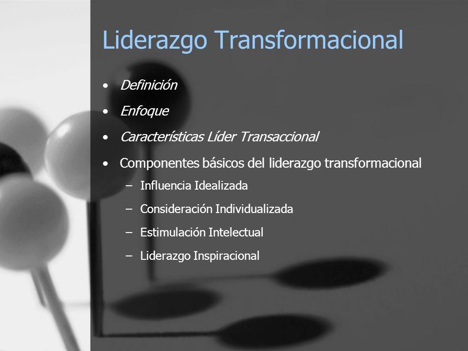 Liderazgo Transformacional Definición Enfoque Características Líder Transaccional Componentes básicos del liderazgo transformacional –Influencia Idealizada –Consideración Individualizada –Estimulación Intelectual –Liderazgo Inspiracional