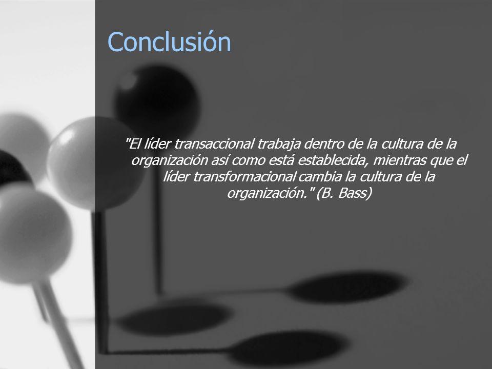 Conclusión El líder transaccional trabaja dentro de la cultura de la organización así como está establecida, mientras que el líder transformacional cambia la cultura de la organización. (B.