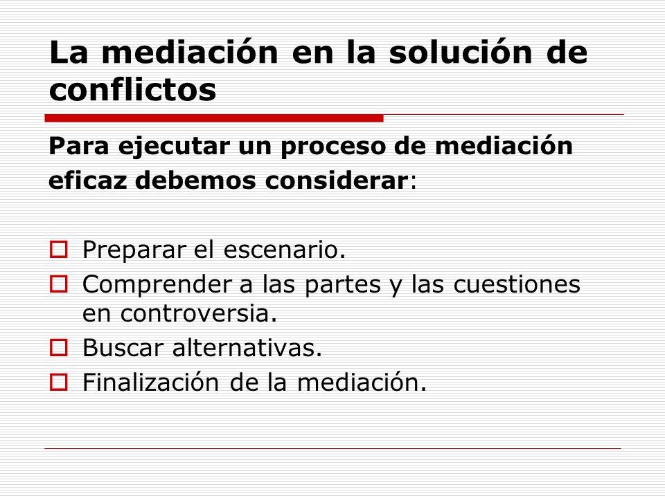 La mediación en la solución de conflictos Para ejecutar un proceso de mediación eficaz debemos considerar: Preparar el escenario. Comprender a las par