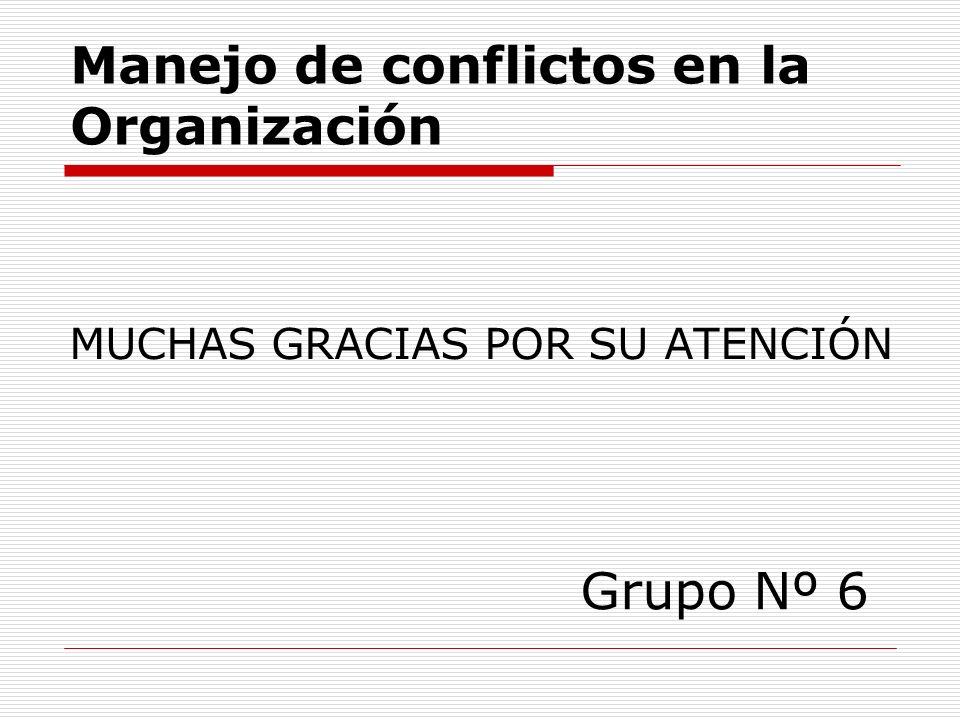 MUCHAS GRACIAS POR SU ATENCIÓN Grupo Nº 6 Manejo de conflictos en la Organización