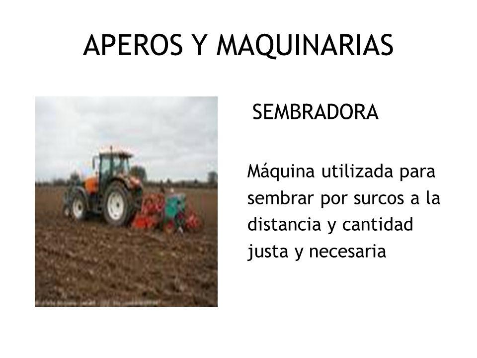 APEROS Y MAQUINARIAS SEMBRADORA Máquina utilizada para sembrar por surcos a la distancia y cantidad justa y necesaria
