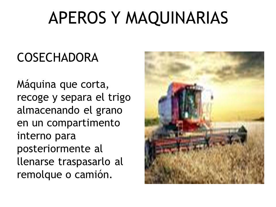 APEROS Y MAQUINARIAS COSECHADORA Máquina que corta, recoge y separa el trigo almacenando el grano en un compartimento interno para posteriormente al l
