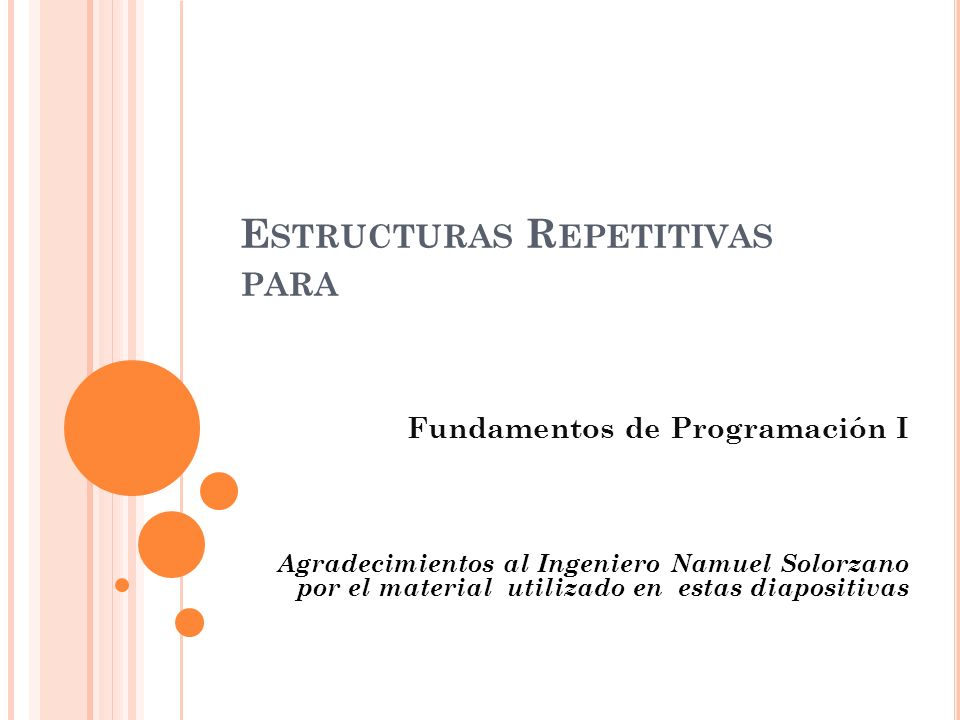 E STRUCTURAS R EPETITIVAS PARA Fundamentos de Programación I Agradecimientos al Ingeniero Namuel Solorzano por el material utilizado en estas diaposit