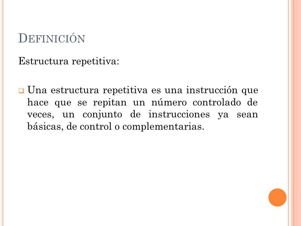 D EFINICIÓN Estructura repetitiva: Una estructura repetitiva es una instrucción que hace que se repitan un número controlado de veces, un conjunto de
