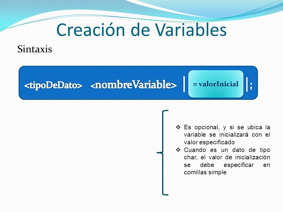 Creación de Variables Sintaxis Es opcional, y si se ubica la variable se inicializará con el valor especificado Cuando es un dato de tipo char, el val