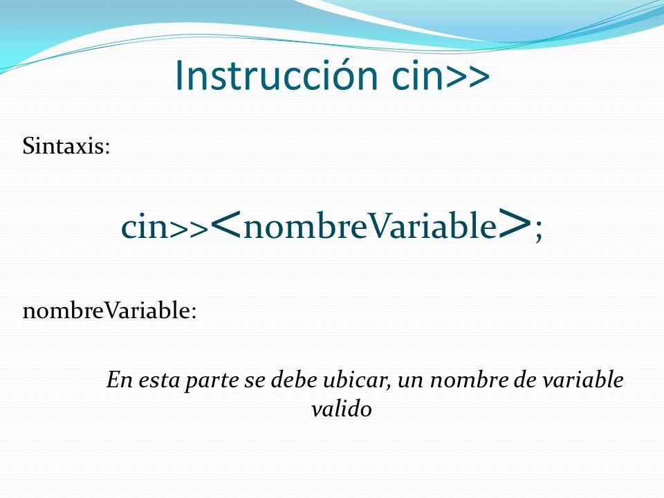 Instrucción cin>> Sintaxis: cin>> ; nombreVariable: En esta parte se debe ubicar, un nombre de variable valido