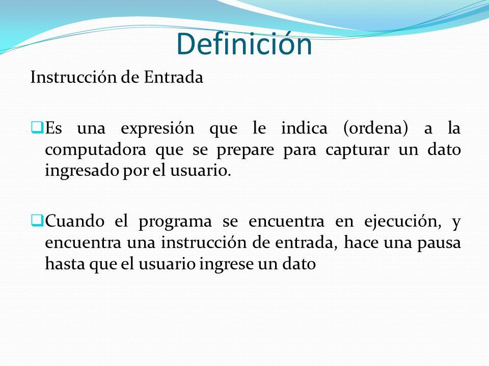 Definición Instrucción de Entrada Es una expresión que le indica (ordena) a la computadora que se prepare para capturar un dato ingresado por el usuar