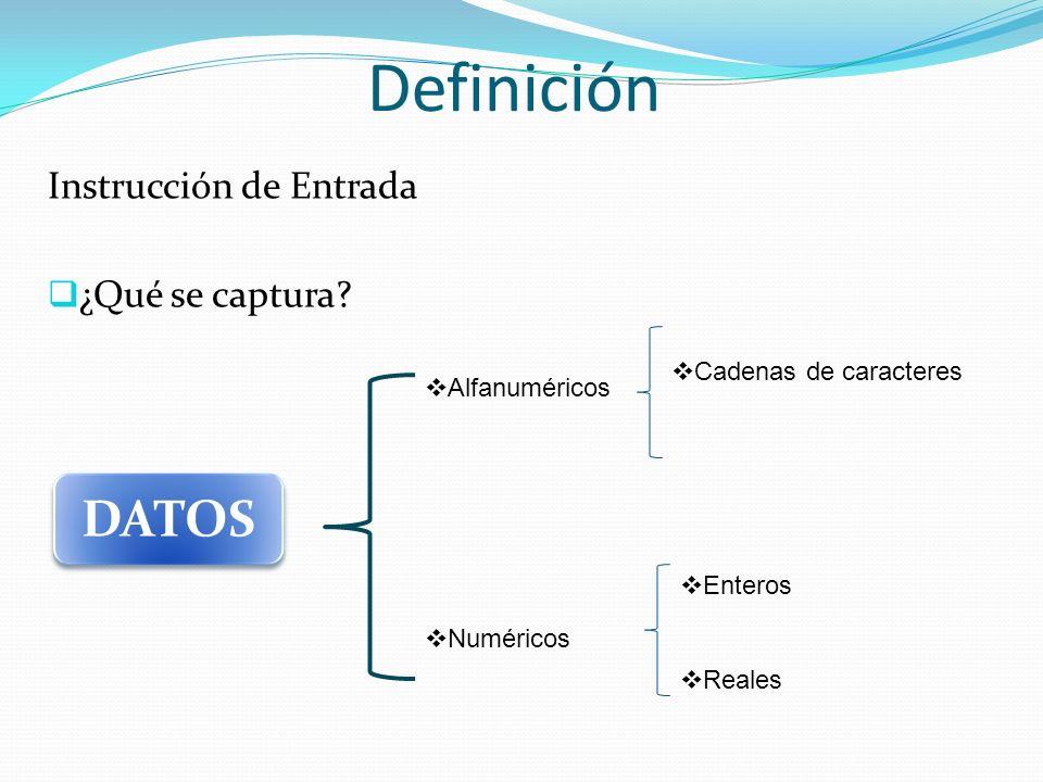 Definición Instrucción de Entrada ¿Qué se captura? DATOS Alfanuméricos Numéricos Cadenas de caracteres Enteros Reales