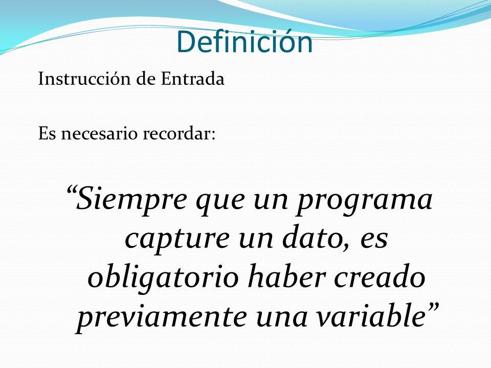 Definición Instrucción de Entrada Es necesario recordar: Siempre que un programa capture un dato, es obligatorio haber creado previamente una variable