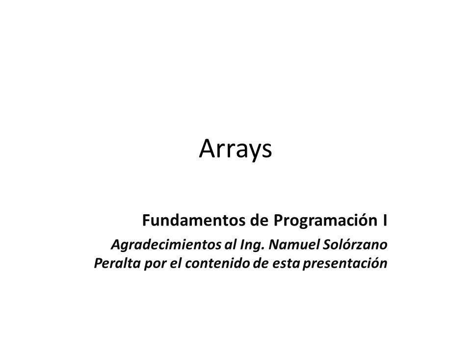 Arrays Fundamentos de Programación I Agradecimientos al Ing. Namuel Solórzano Peralta por el contenido de esta presentación