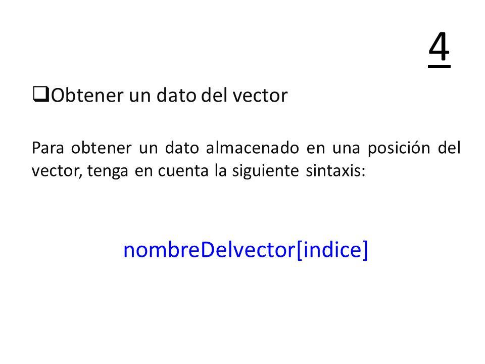 Obtener un dato del vector Para obtener un dato almacenado en una posición del vector, tenga en cuenta la siguiente sintaxis: nombreDelvector[indice]