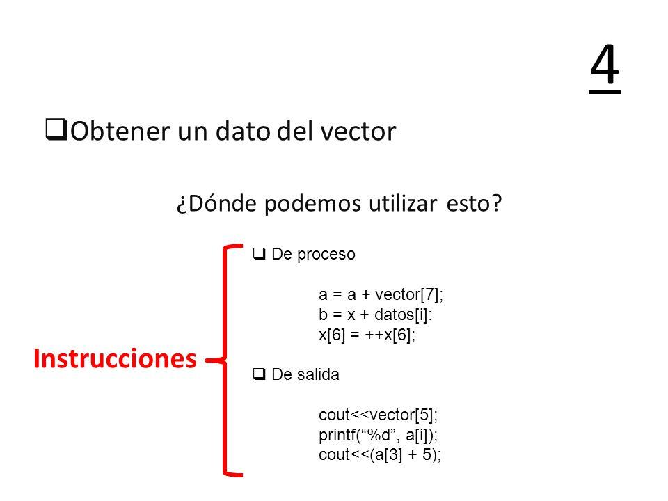 Obtener un dato del vector ¿Dónde podemos utilizar esto? 4 Instrucciones De proceso a = a + vector[7]; b = x + datos[i]: x[6] = ++x[6]; De salida cout