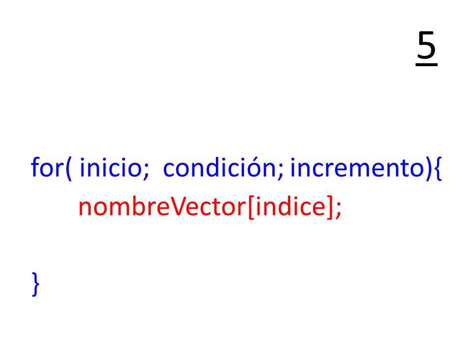 for( inicio; condición; incremento){ nombreVector[indice]; } 5