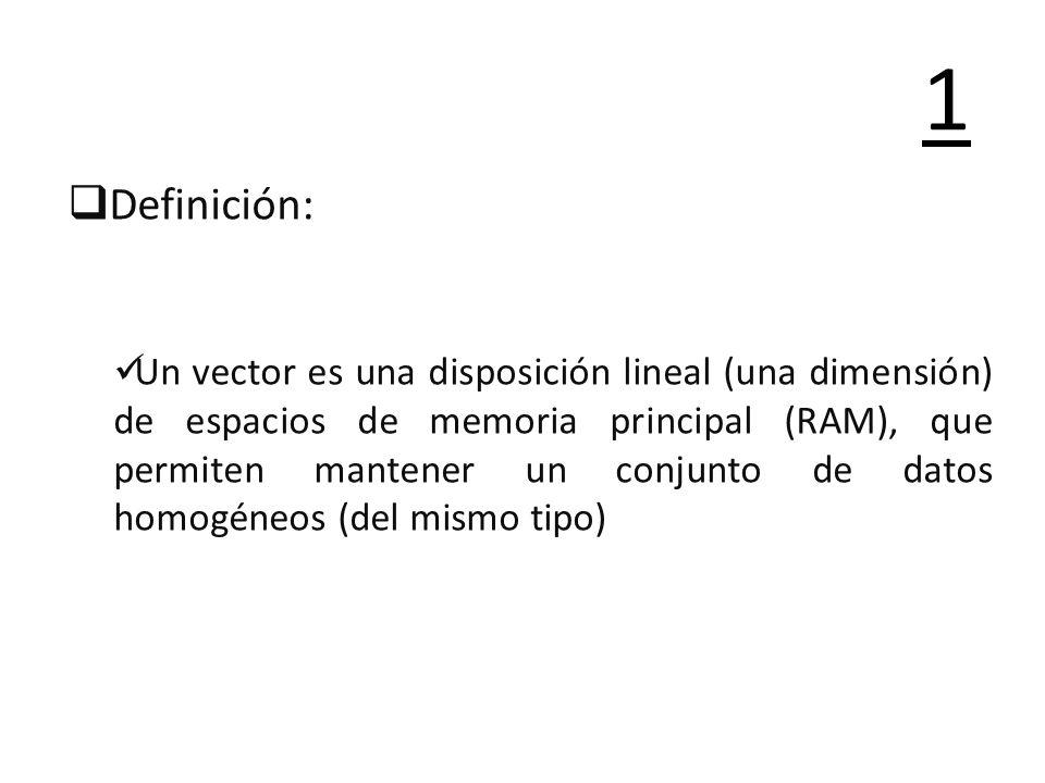 Definición: Un vector es una disposición lineal (una dimensión) de espacios de memoria principal (RAM), que permiten mantener un conjunto de datos hom