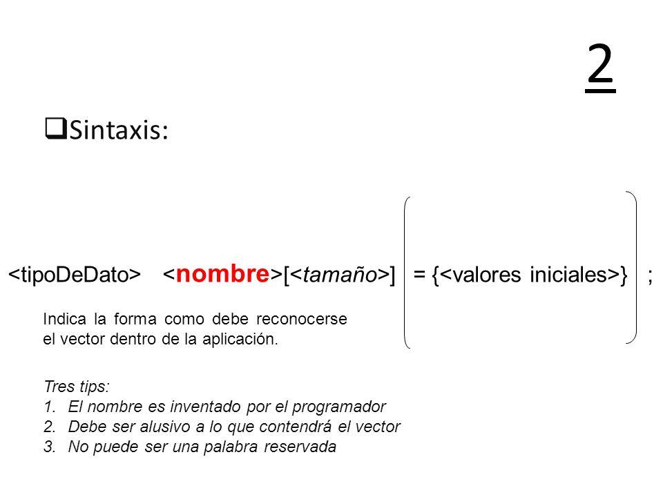 Sintaxis: 2 Indica la forma como debe reconocerse el vector dentro de la aplicación. Tres tips: 1.El nombre es inventado por el programador 2.Debe ser