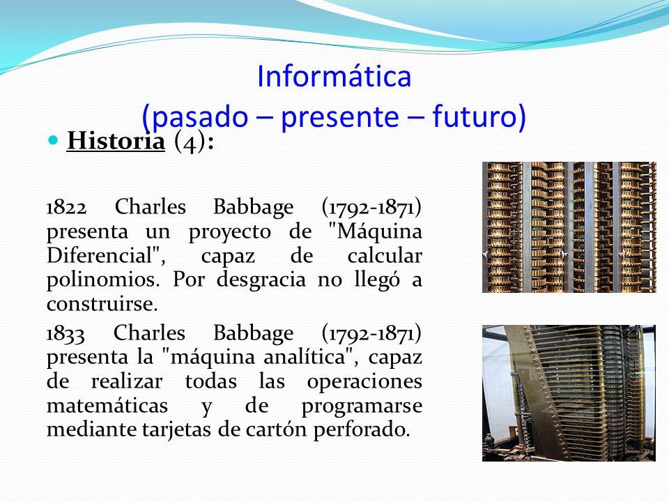 Informática (pasado – presente – futuro) Historia (4): 1822 Charles Babbage (1792-1871) presenta un proyecto de